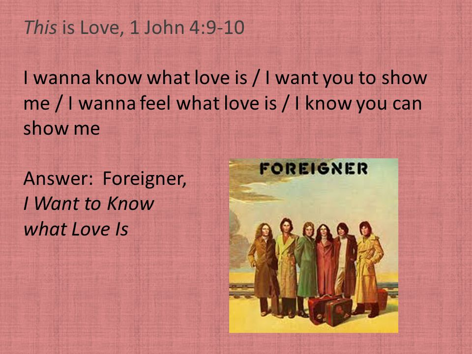 This is Love, 1 John 4:9-10 I wanna know what love is / I want you to show me / I wanna feel what love is / I know you can show me Answer: Foreigner,