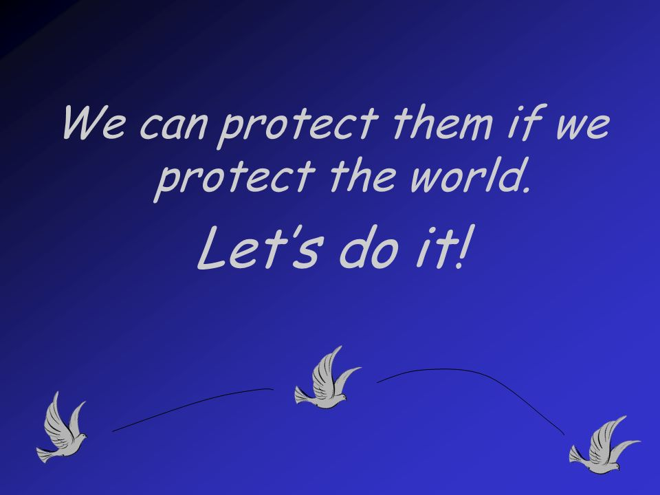 We can protect them if we protect the world. Lets do it!