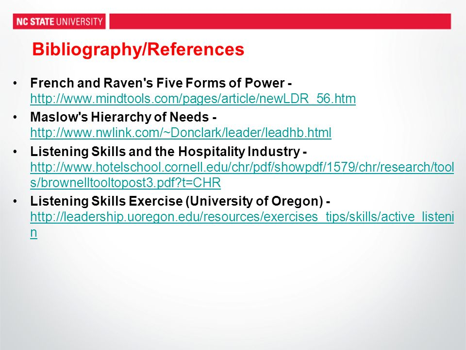Bibliography/References French and Raven s Five Forms of Power - http://www.mindtools.com/pages/article/newLDR_56.htm http://www.mindtools.com/pages/article/newLDR_56.htm Maslow s Hierarchy of Needs - http://www.nwlink.com/~Donclark/leader/leadhb.html http://www.nwlink.com/~Donclark/leader/leadhb.html Listening Skills and the Hospitality Industry - http://www.hotelschool.cornell.edu/chr/pdf/showpdf/1579/chr/research/tool s/brownelltooltopost3.pdf t=CHR http://www.hotelschool.cornell.edu/chr/pdf/showpdf/1579/chr/research/tool s/brownelltooltopost3.pdf t=CHR Listening Skills Exercise (University of Oregon) - http://leadership.uoregon.edu/resources/exercises_tips/skills/active_listeni n http://leadership.uoregon.edu/resources/exercises_tips/skills/active_listeni n