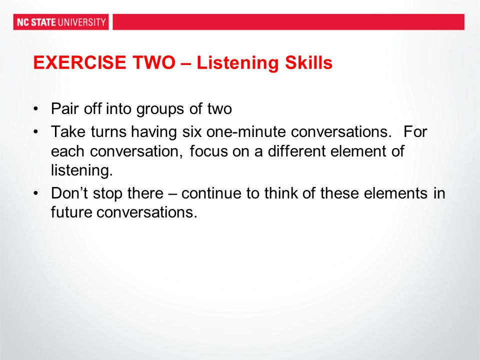 EXERCISE TWO – Listening Skills Pair off into groups of two Take turns having six one-minute conversations.