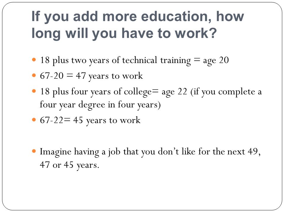 If you add more education, how long will you have to work.