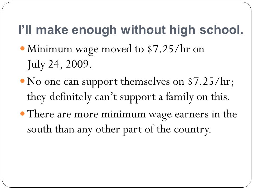 Ill make enough without high school. Minimum wage moved to $7.25/hr on July 24,