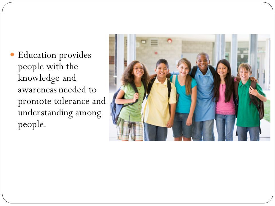 Education provides people with the knowledge and awareness needed to promote tolerance and understanding among people.