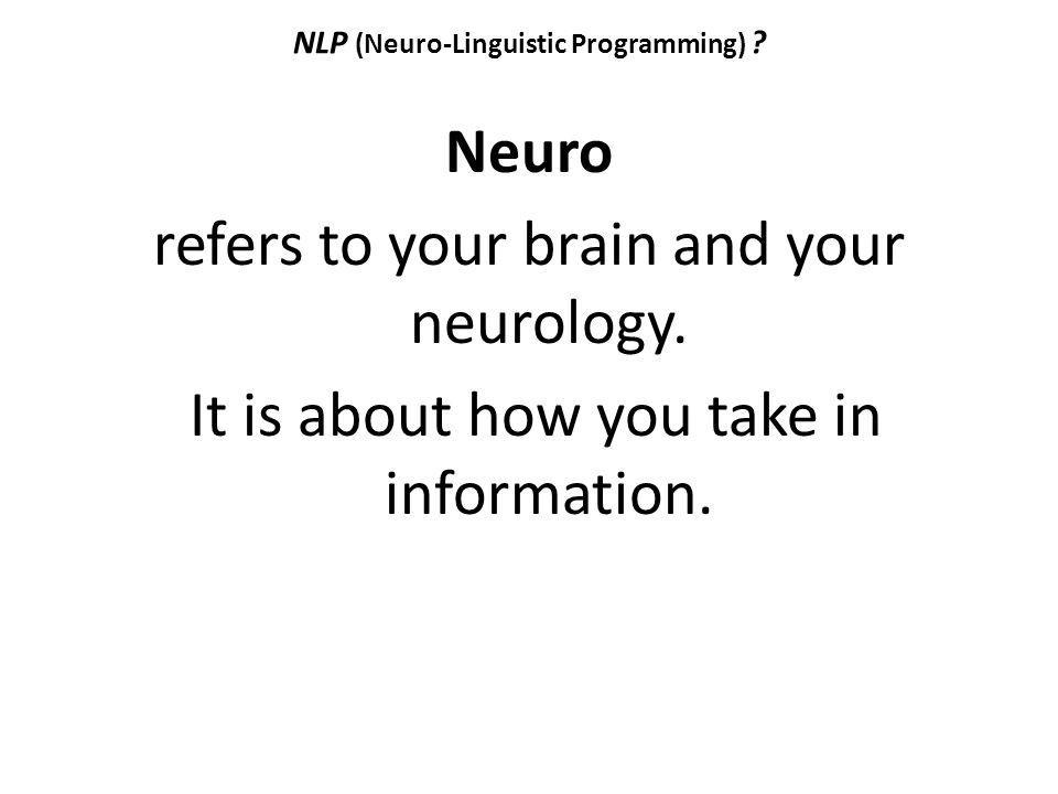 NLP (Neuro-Linguistic Programming) ? Neuro refers to your brain and your neurology. It is about how you take in information.