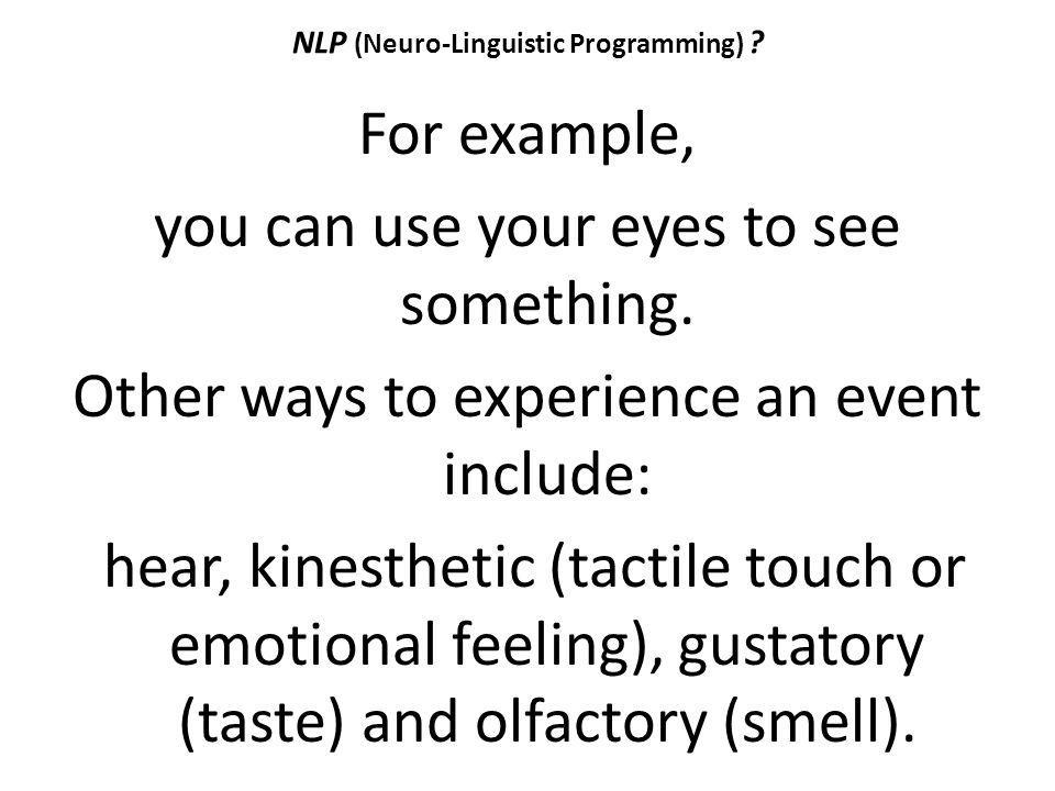 NLP (Neuro-Linguistic Programming) ? For example, you can use your eyes to see something. Other ways to experience an event include: hear, kinesthetic
