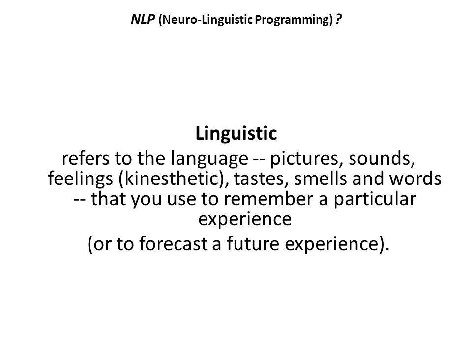 NLP (Neuro-Linguistic Programming) ? Linguistic refers to the language -- pictures, sounds, feelings (kinesthetic), tastes, smells and words -- that y