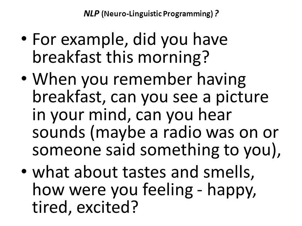 NLP (Neuro-Linguistic Programming) ? For example, did you have breakfast this morning? When you remember having breakfast, can you see a picture in yo