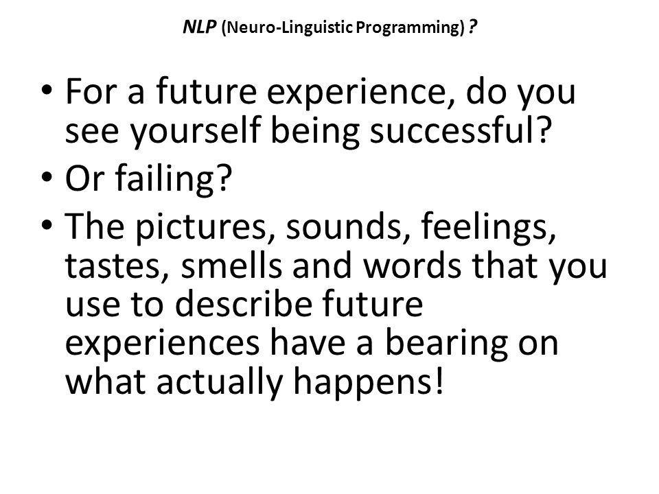 NLP (Neuro-Linguistic Programming) ? For a future experience, do you see yourself being successful? Or failing? The pictures, sounds, feelings, tastes