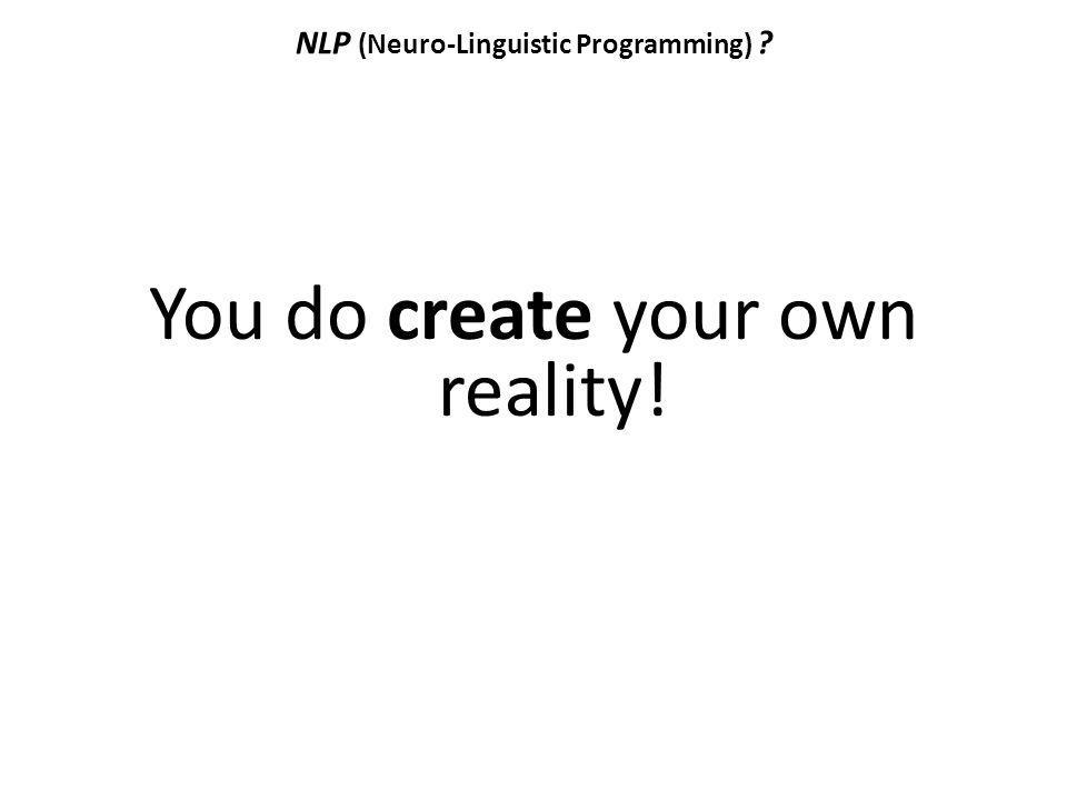 NLP (Neuro-Linguistic Programming) ? You do create your own reality!