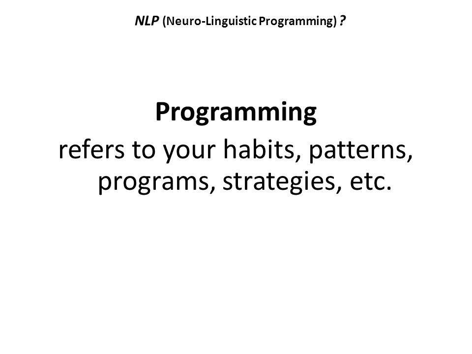 NLP (Neuro-Linguistic Programming) ? Programming refers to your habits, patterns, programs, strategies, etc.