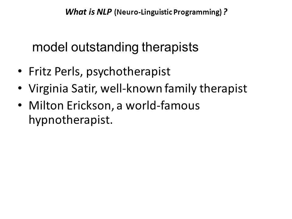 What is NLP (Neuro-Linguistic Programming) ? Fritz Perls, psychotherapist Virginia Satir, well-known family therapist Milton Erickson, a world-famous