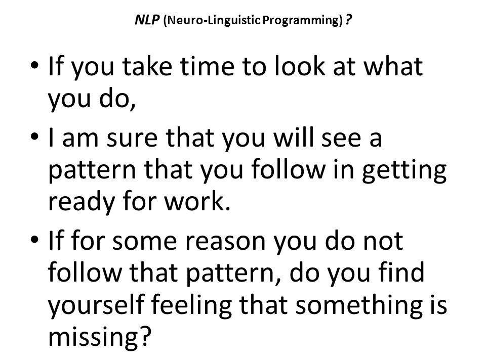 NLP (Neuro-Linguistic Programming) ? If you take time to look at what you do, I am sure that you will see a pattern that you follow in getting ready f
