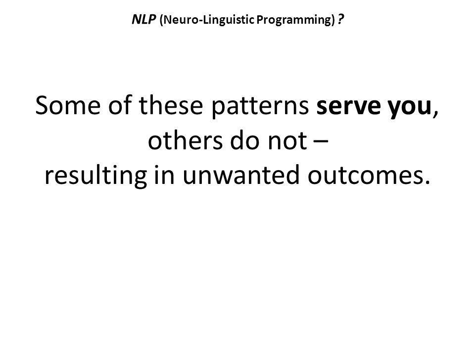 NLP (Neuro-Linguistic Programming) ? Some of these patterns serve you, others do not – resulting in unwanted outcomes.