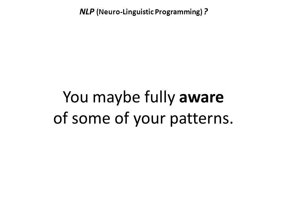 NLP (Neuro-Linguistic Programming) ? You maybe fully aware of some of your patterns.