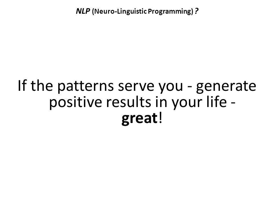 NLP (Neuro-Linguistic Programming) ? If the patterns serve you - generate positive results in your life - great!