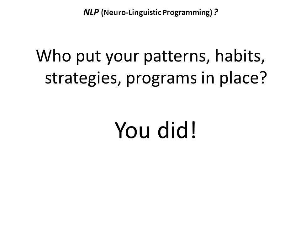 NLP (Neuro-Linguistic Programming) ? Who put your patterns, habits, strategies, programs in place? You did!