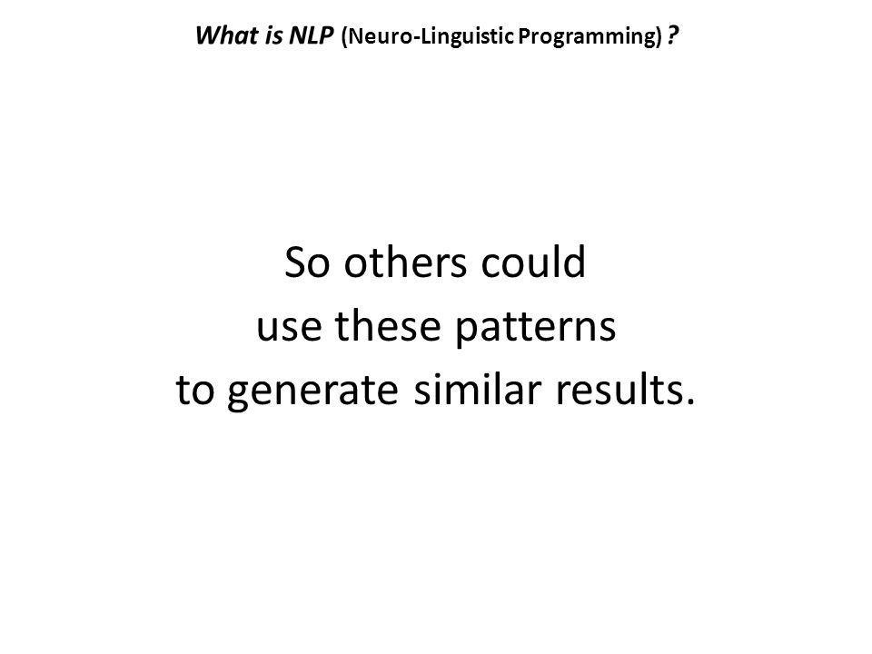 What is NLP (Neuro-Linguistic Programming) ? So others could use these patterns to generate similar results.