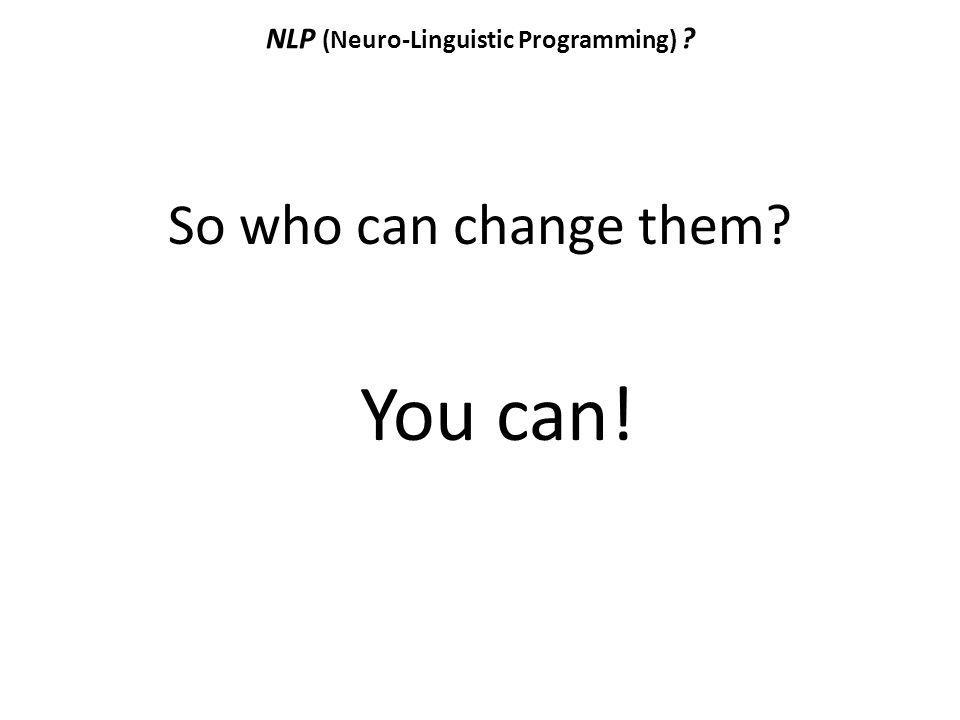 NLP (Neuro-Linguistic Programming) ? So who can change them? You can!