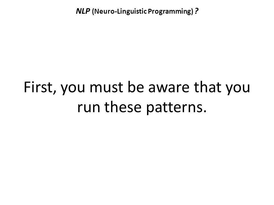 NLP (Neuro-Linguistic Programming) ? First, you must be aware that you run these patterns.