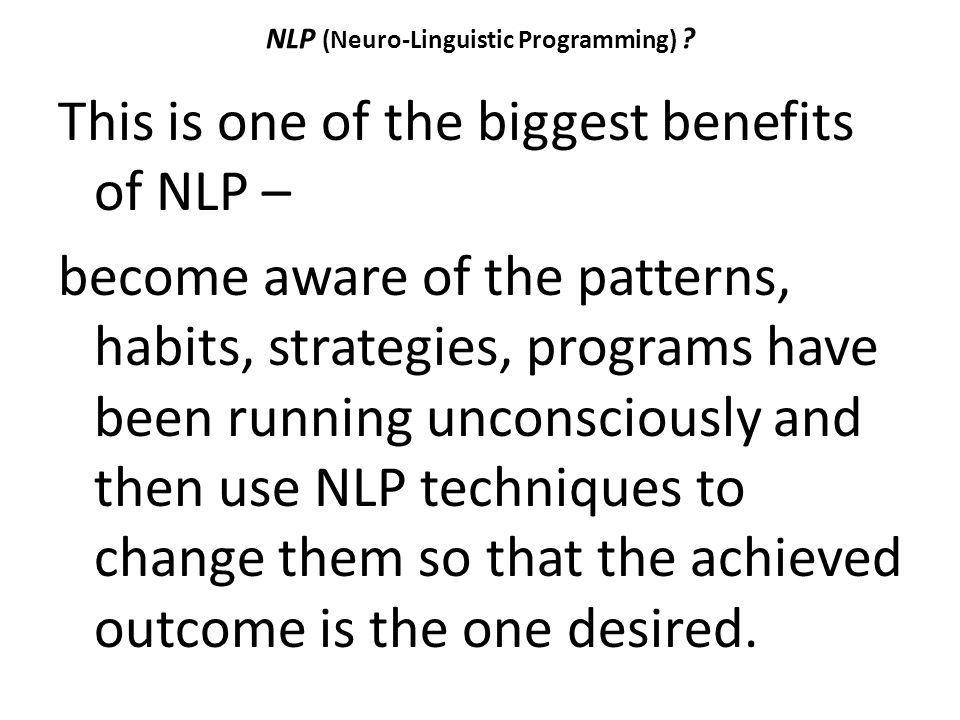 NLP (Neuro-Linguistic Programming) ? This is one of the biggest benefits of NLP – become aware of the patterns, habits, strategies, programs have been