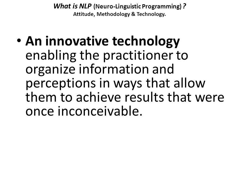 What is NLP (Neuro-Linguistic Programming) ? Attitude, Methodology & Technology. An innovative technology enabling the practitioner to organize inform
