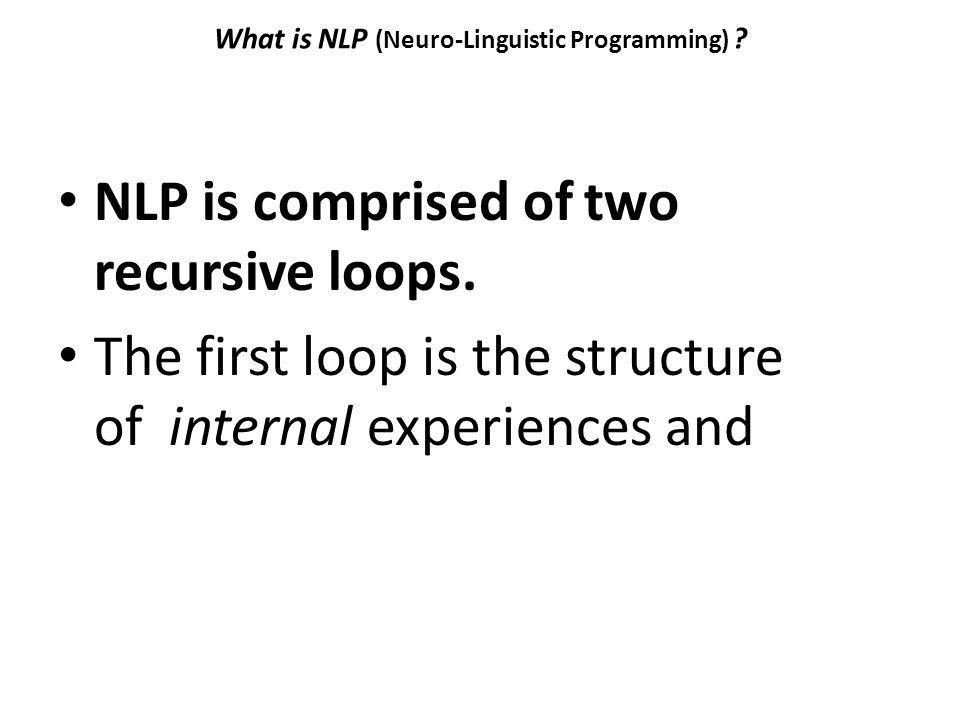 What is NLP (Neuro-Linguistic Programming) ? NLP is comprised of two recursive loops. The first loop is the structure of internal experiences and