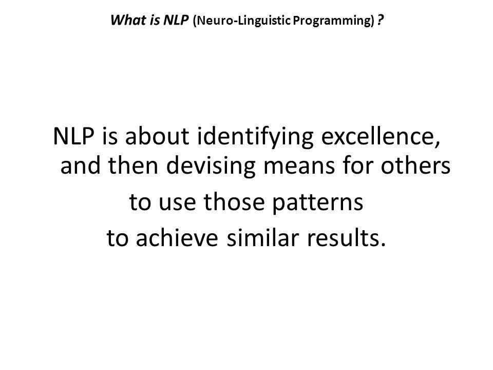 What is NLP (Neuro-Linguistic Programming) ? NLP is about identifying excellence, and then devising means for others to use those patterns to achieve