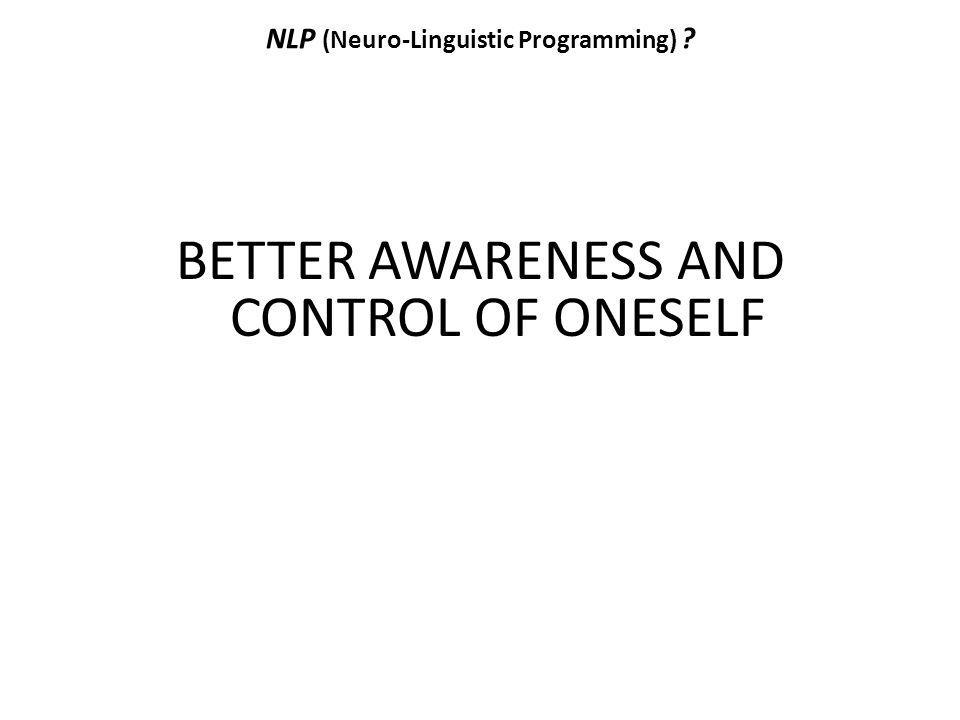 NLP (Neuro-Linguistic Programming) ? BETTER AWARENESS AND CONTROL OF ONESELF