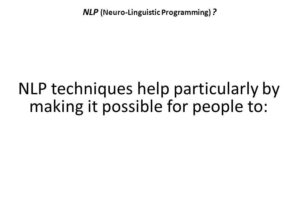 NLP (Neuro-Linguistic Programming) ? NLP techniques help particularly by making it possible for people to: