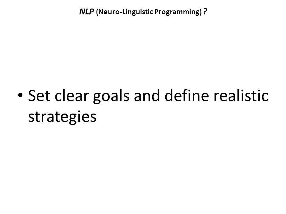 NLP (Neuro-Linguistic Programming) ? Set clear goals and define realistic strategies