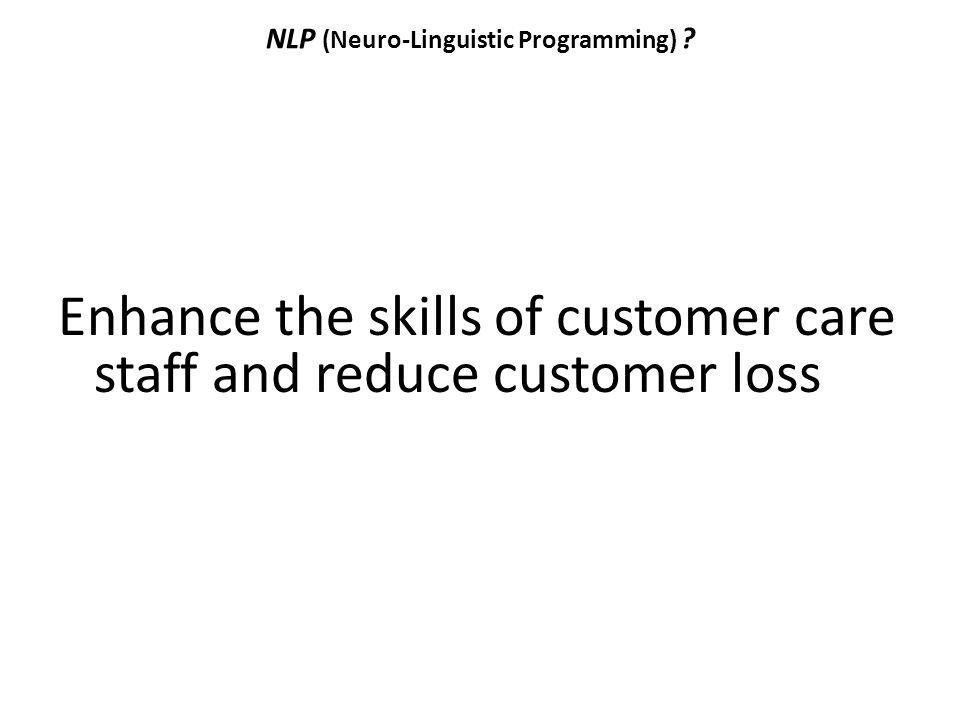 NLP (Neuro-Linguistic Programming) ? Enhance the skills of customer care staff and reduce customer loss