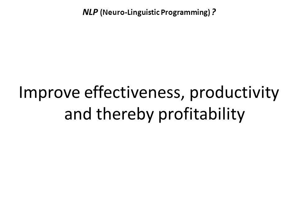 NLP (Neuro-Linguistic Programming) ? Improve effectiveness, productivity and thereby profitability