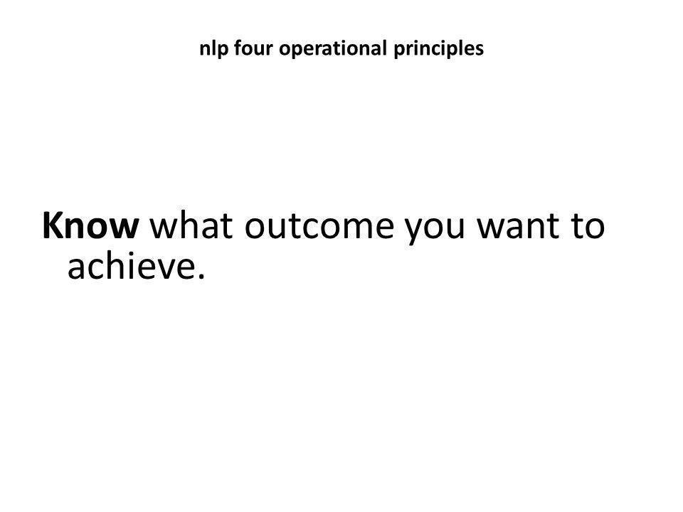 nlp four operational principles Know what outcome you want to achieve.