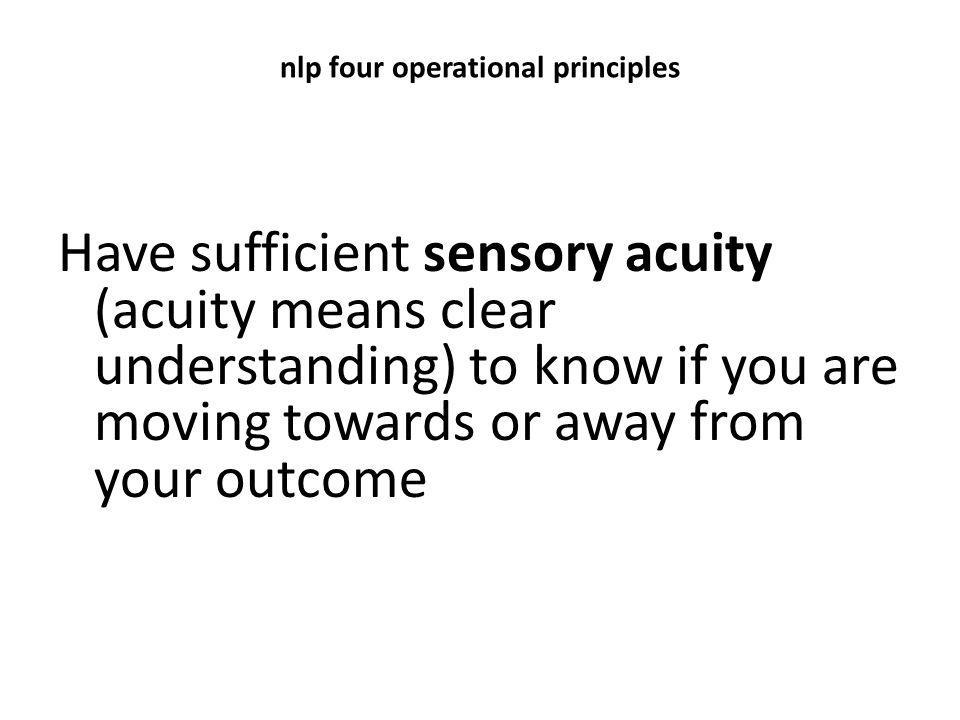 nlp four operational principles Have sufficient sensory acuity (acuity means clear understanding) to know if you are moving towards or away from your