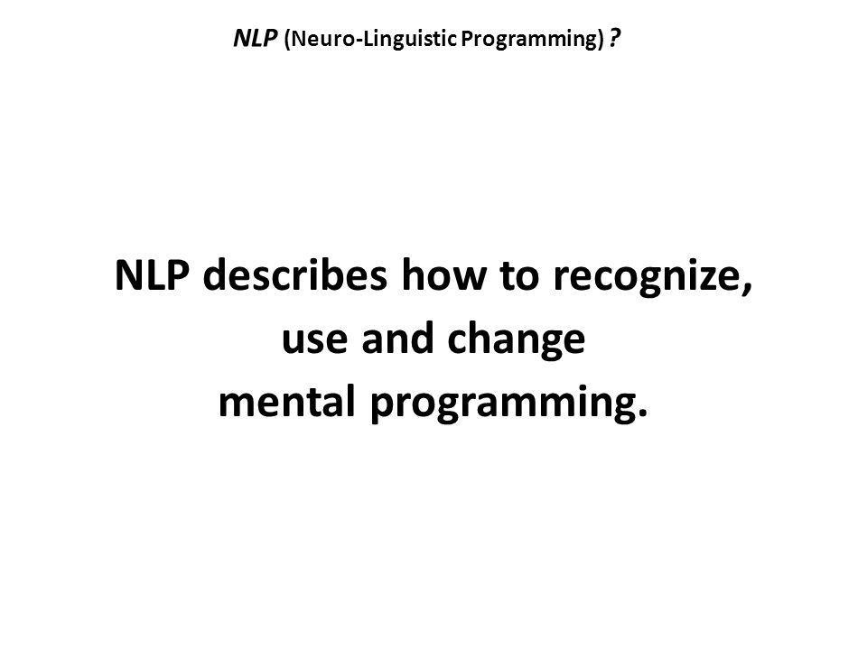 NLP (Neuro-Linguistic Programming) ? NLP describes how to recognize, use and change mental programming.