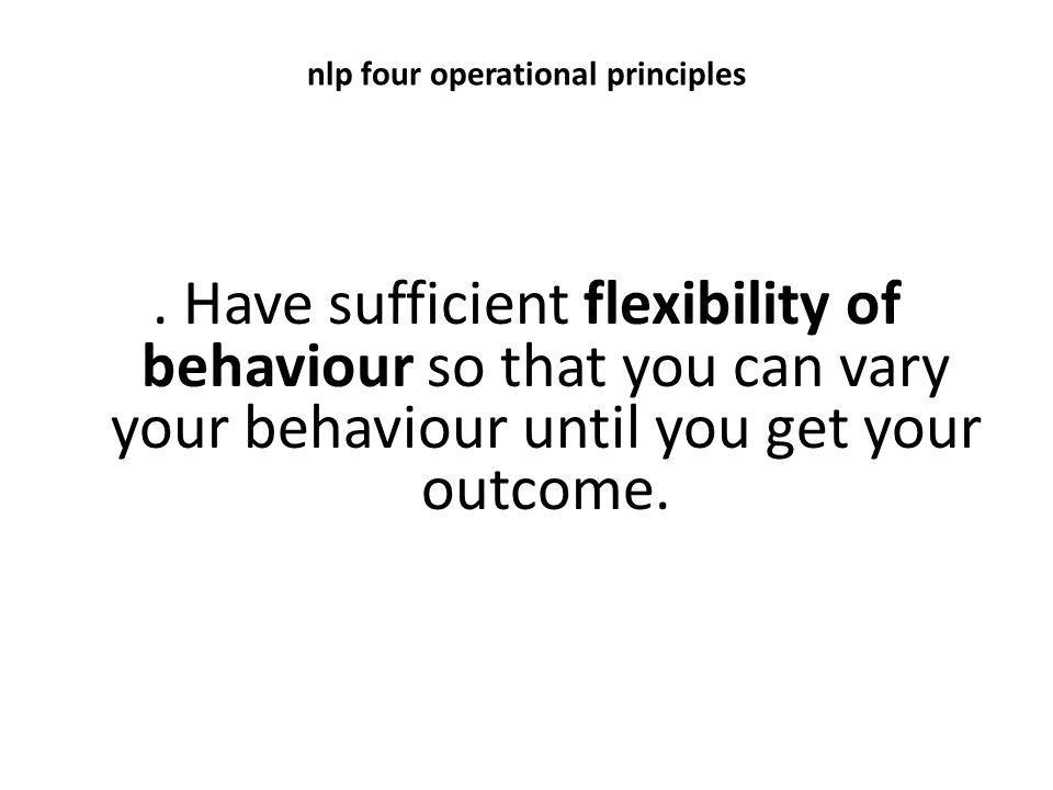 nlp four operational principles. Have sufficient flexibility of behaviour so that you can vary your behaviour until you get your outcome.