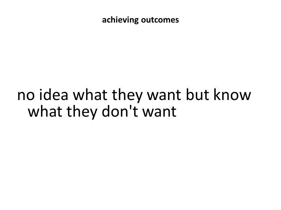 achieving outcomes no idea what they want but know what they don't want