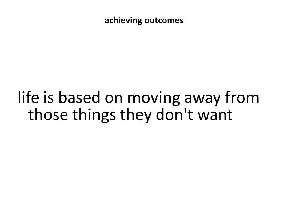 achieving outcomes life is based on moving away from those things they don't want