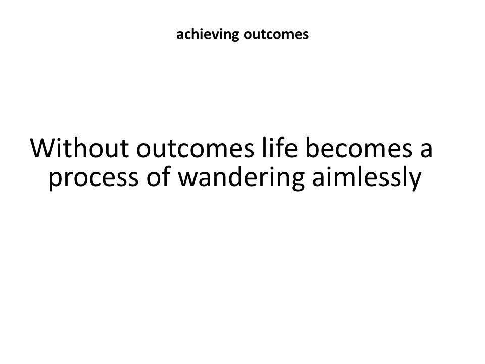 achieving outcomes Without outcomes life becomes a process of wandering aimlessly