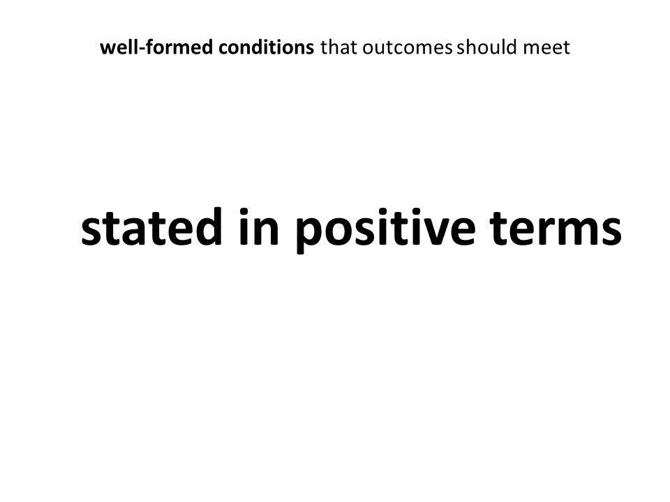 well-formed conditions that outcomes should meet stated in positive terms