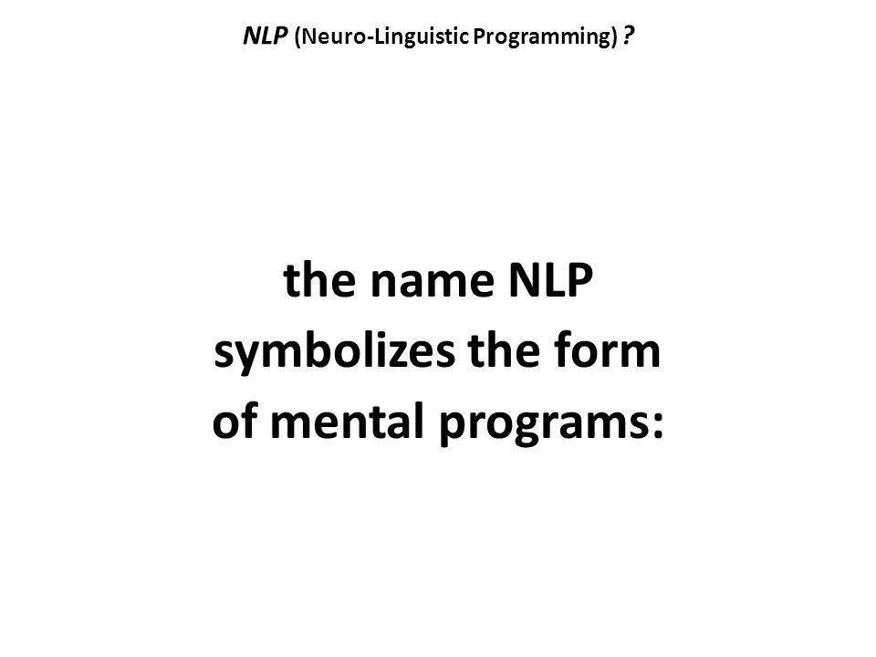 NLP (Neuro-Linguistic Programming) ? the name NLP symbolizes the form of mental programs: