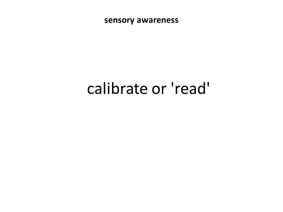 sensory awareness calibrate or 'read'