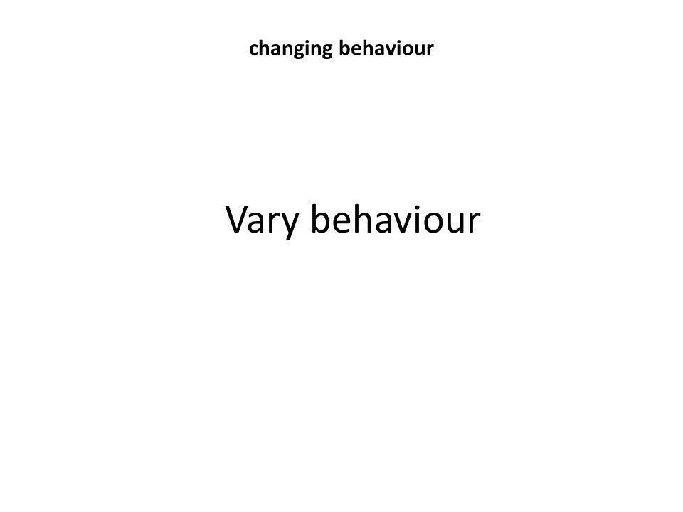 changing behaviour Vary behaviour