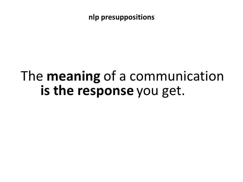 nlp presuppositions The meaning of a communication is the response you get.