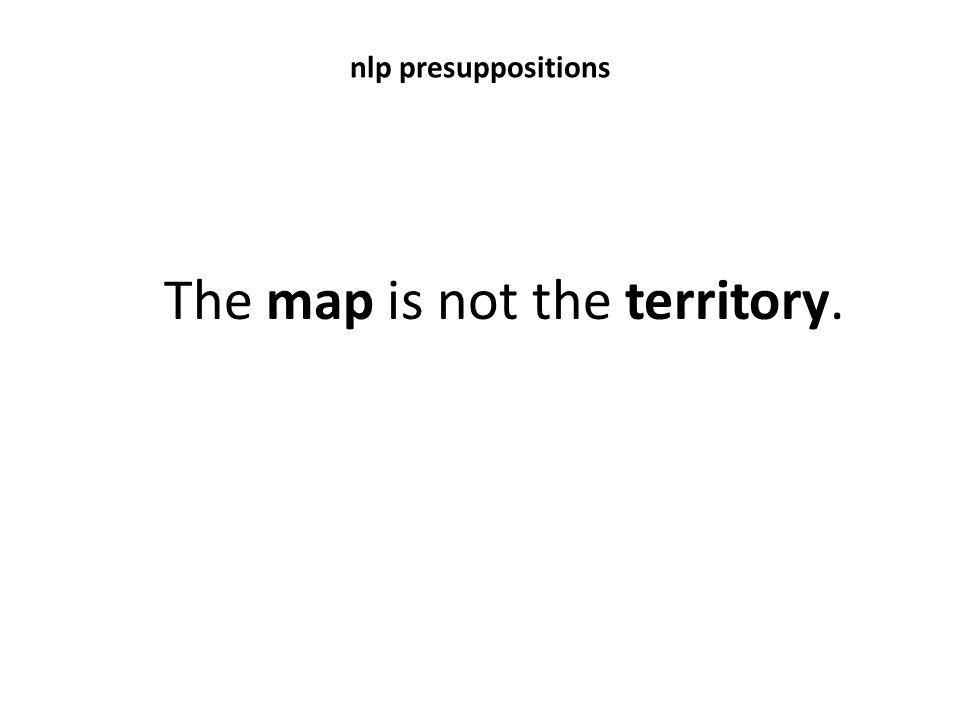 nlp presuppositions The map is not the territory.