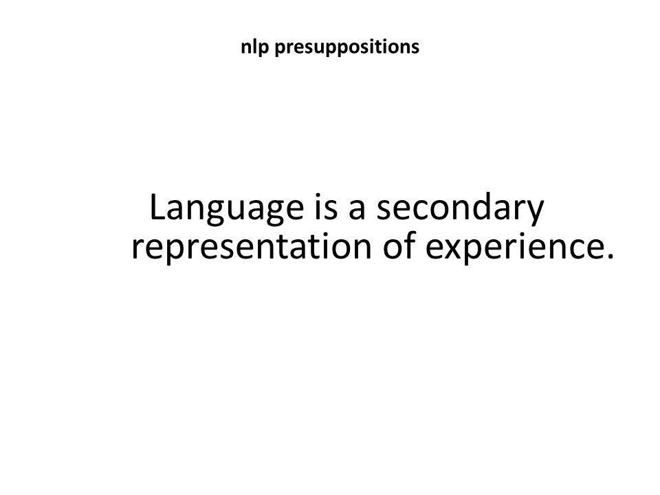 nlp presuppositions Language is a secondary representation of experience.