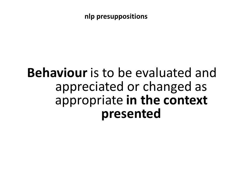 nlp presuppositions Behaviour is to be evaluated and appreciated or changed as appropriate in the context presented