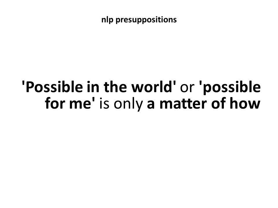 nlp presuppositions 'Possible in the world' or 'possible for me' is only a matter of how