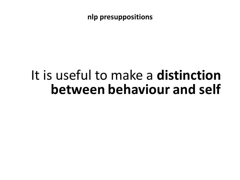 nlp presuppositions It is useful to make a distinction between behaviour and self