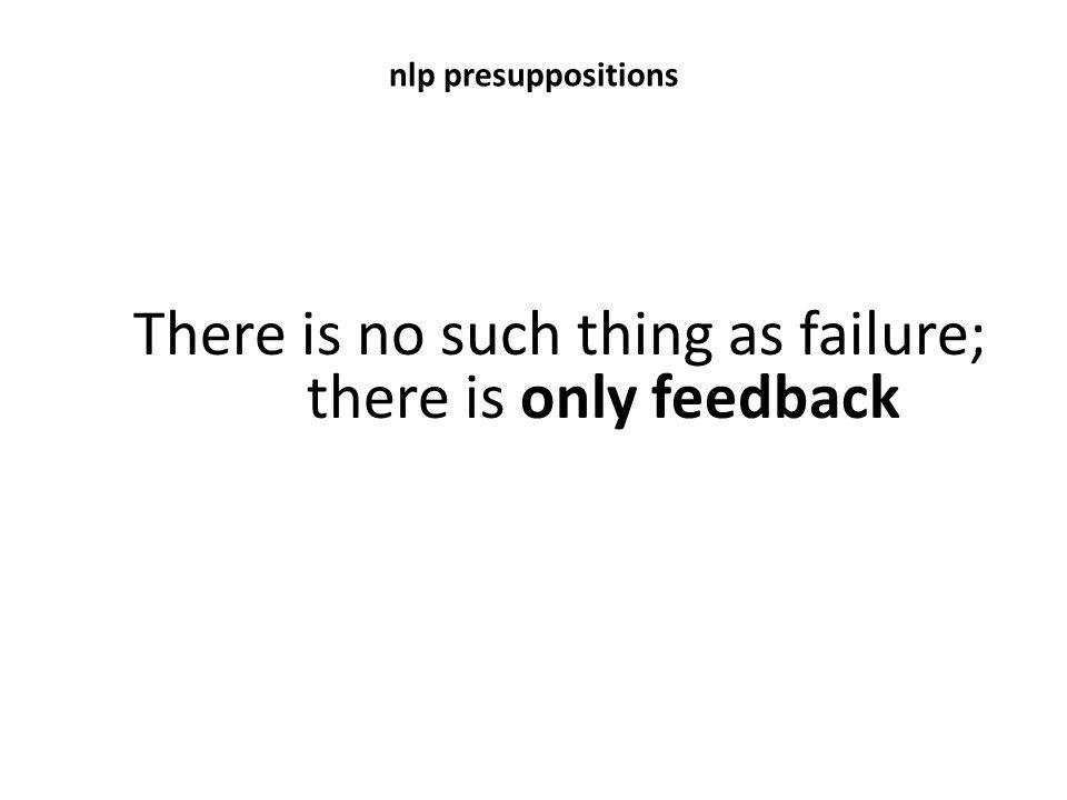 nlp presuppositions There is no such thing as failure; there is only feedback